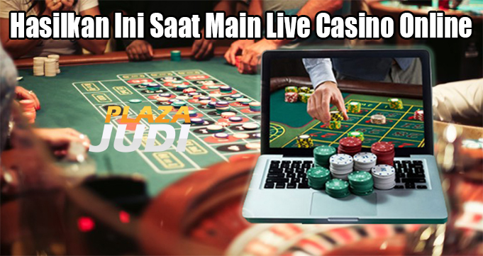 Hasilkan Ini Saat Main Live Casino Online